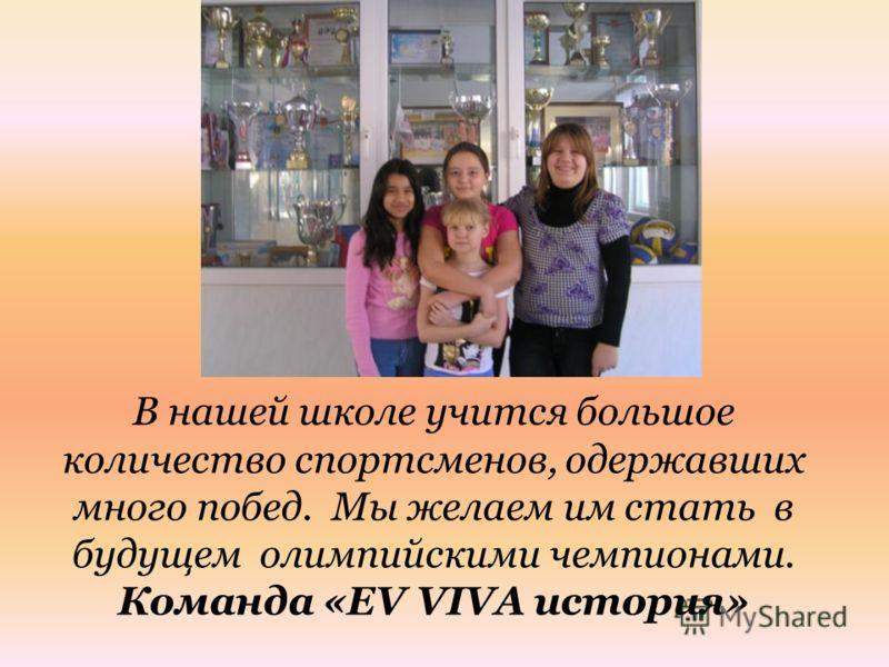 В нашей школе учится большое количество спортсменов, одержавших много побед. Мы желаем им стать в будущем олимпийскими чемпионами. Команда «EV VIVA история»