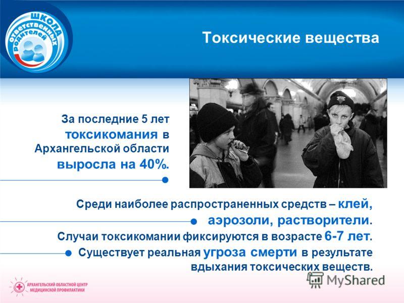 Токсические вещества За последние 5 лет токсикомания в Архангельской области выросла на 40%. Среди наиболее распространенных средств – клей, аэрозоли, растворители. Случаи токсикомании фиксируются в возрасте 6-7 лет. Существует реальная угроза смерти