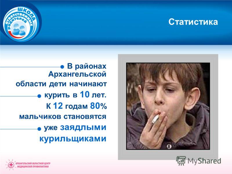 Статистика В районах Архангельской области дети начинают курить в 10 лет. К 12 годам 80 % мальчиков становятся уже заядлыми курильщиками