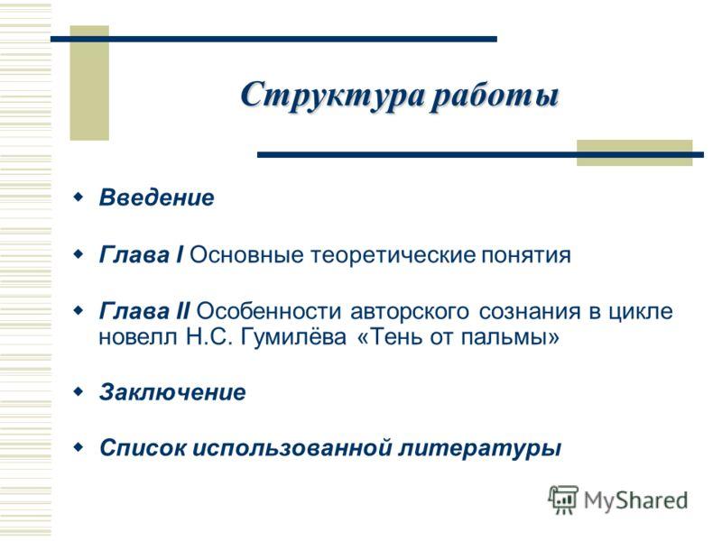Структура работы Введение Глава I Основные теоретические понятия Глава II Особенности авторского сознания в цикле новелл Н.С. Гумилёва «Тень от пальмы» Заключение Список использованной литературы