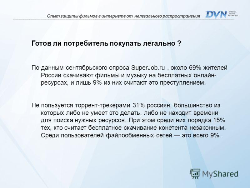 Готов ли потребитель покупать легально ? По данным сентябрьского опроса SuperJob.ru, около 69% жителей России скачивают фильмы и музыку на бесплатных онлайн- ресурсах, и лишь 9% из них считают это преступлением. Не пользуется торрент-трекерами 31% ро