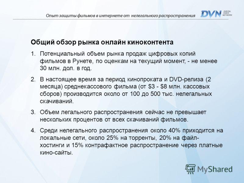 Общий обзор рынка онлайн киноконтента 1.Потенциальный объем рынка продаж цифровых копий фильмов в Рунете, по оценкам на текущий момент, - не менее 30 млн. дол. в год. 2.В настоящее время за период кинопроката и DVD-релиза (2 месяца) среднекассового ф