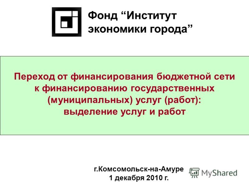 Переход от финансирования бюджетной сети к финансированию государственных (муниципальных) услуг (работ): выделение услуг и работ Фонд Институт экономики города г.Комсомольск-на-Амуре 1 декабря 2010 г.