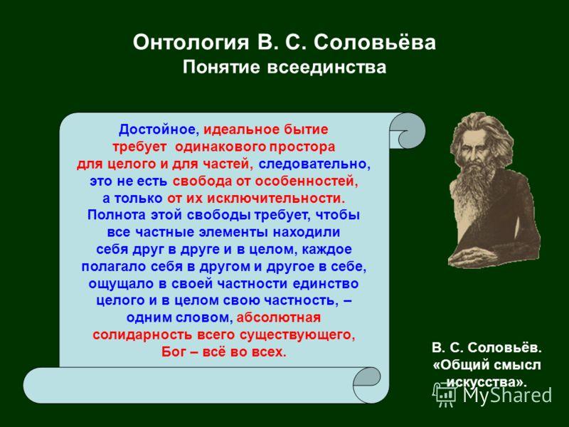 Онтология В. С. Соловьёва Понятие всеединства Достойное, идеальное бытие требует одинакового простора для целого и для частей, следовательно, это не есть свобода от особенностей, а только от их исключительности. Полнота этой свободы требует, чтобы вс