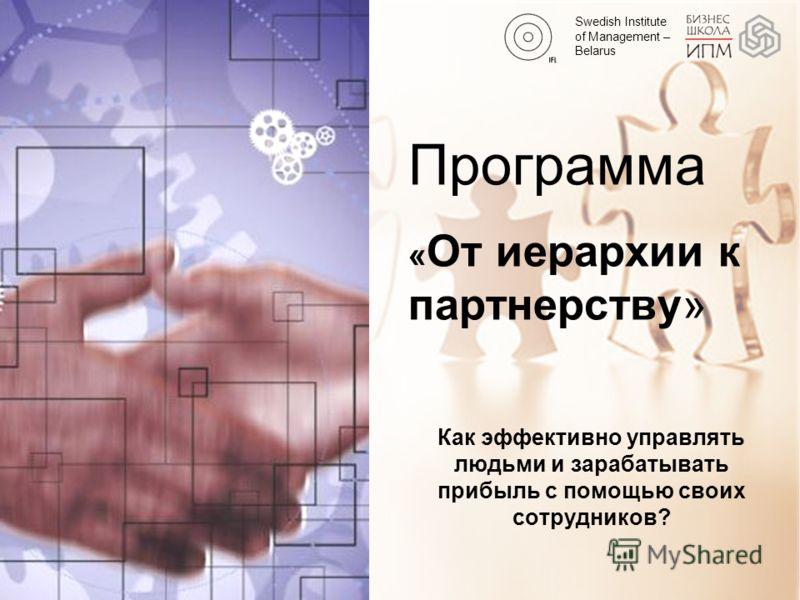Swedish Institute of Management – Belarus Как эффективно управлять людьми и зарабатывать прибыль с помощью своих сотрудников? Программа « От иерархии к партнерству»