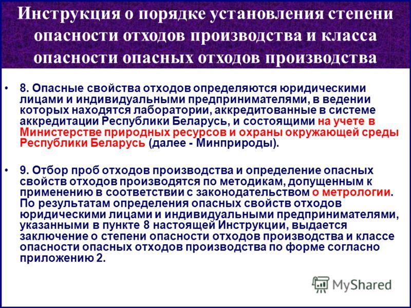 8. Опасные свойства отходов определяются юридическими лицами и индивидуальными предпринимателями, в ведении которых находятся лаборатории, аккредитованные в системе аккредитации Республики Беларусь, и состоящими на учете в Министерстве природных ресу