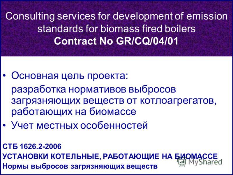 Основная цель проекта: разработка нормативов выбросов загрязняющих веществ от котлоагрегатов, работающих на биомассе Учет местных особенностей СТБ 1626.2-2006 УСТАНОВКИ КОТЕЛЬНЫЕ, РАБОТАЮЩИЕ НА БИОМАССЕ Нормы выбросов загрязняющих веществ Consulting