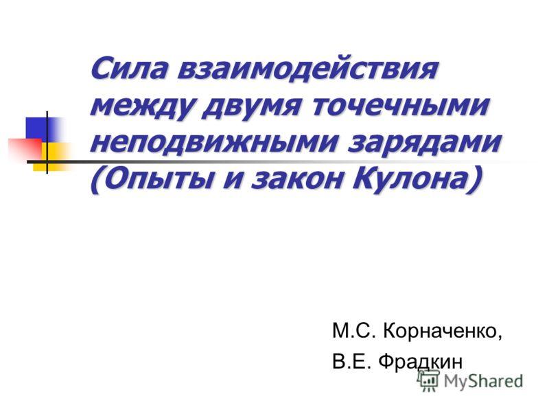 Сила взаимодействия между двумя точечными неподвижными зарядами (Опыты и закон Кулона) М.С. Корначенко, В.Е. Фрадкин