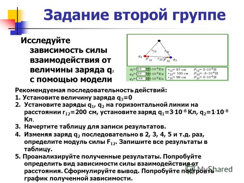 Задание второй группе Исследуйте зависимость силы взаимодействия от величины заряда q 2 с помощью модели Рекомендуемая последовательность действий: 1. Установите величину заряда q 3 =0 2.Установите заряды q 1, q 2 на горизонтальной линии на расстояни