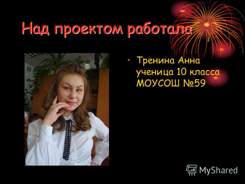 Над проектом работала Тренина Анна ученица 10 класса МОУСОШ 59