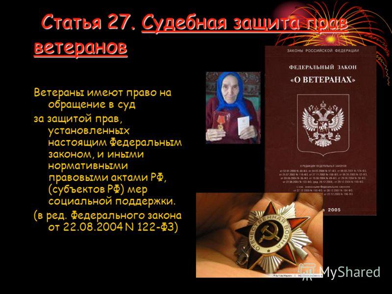 Статья 27. Судебная защита прав ветеранов Статья 27. Судебная защита прав ветеранов Ветераны имеют право на обращение в суд за защитой прав, установленных настоящим Федеральным законом, и иными нормативными правовыми актами РФ, (субъектов РФ) мер соц