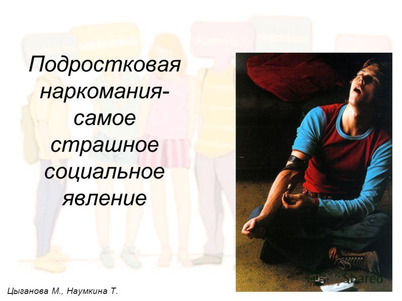 Подростковая наркомания- самое страшное социальное явление Цыганова М., Наумкина Т.