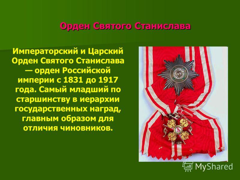 Орден Святого Станислава Орден Святого Станислава Императорский и Царский Орден Святого Станислава орден Российской империи с 1831 до 1917 года. Самый младший по старшинству в иерархии государственных наград, главным образом для отличия чиновников.