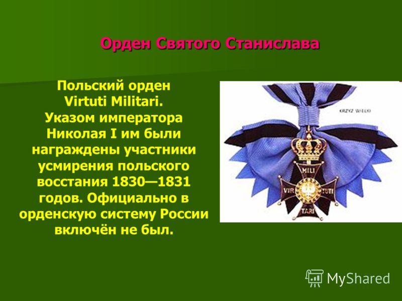 Орден Святого Станислава Орден Святого Станислава Польский орден Virtuti Militari. Указом императора Николая I им были награждены участники усмирения польского восстания 18301831 годов. Официально в орденскую систему России включён не был.