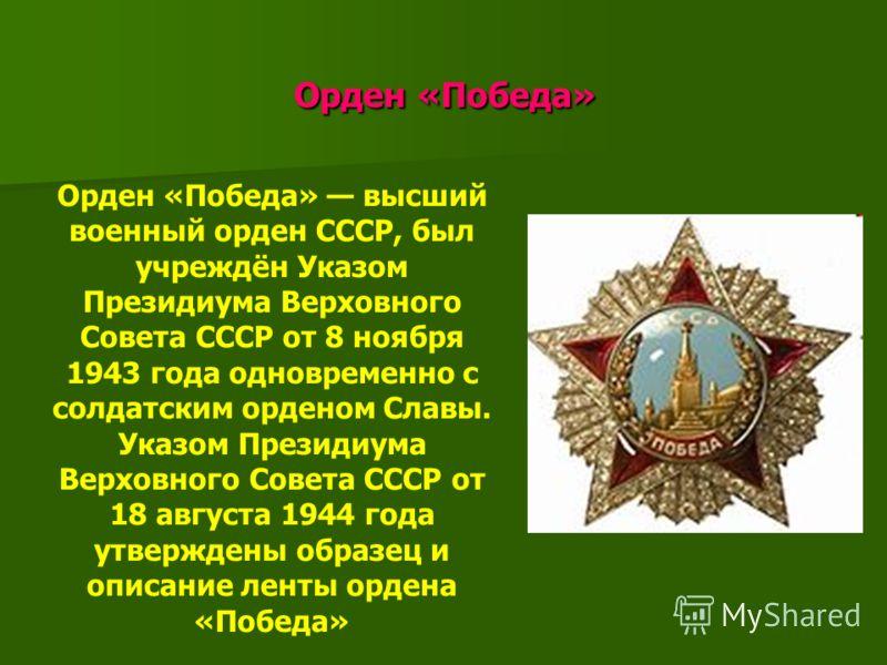 Орден «Победа» Орден «Победа» Орден «Победа» высший военный орден СССР, был учреждён Указом Президиума Верховного Совета СССР от 8 ноября 1943 года одновременно с солдатским орденом Славы. Указом Президиума Верховного Совета СССР от 18 августа 1944 г