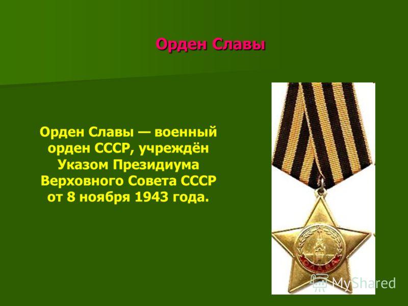 Орден Славы Орден Славы Орден Славы военный орден СССР, учреждён Указом Президиума Верховного Совета СССР от 8 ноября 1943 года.