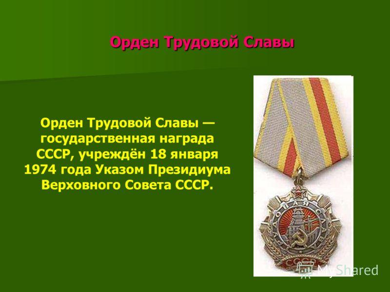 Орден Трудовой Славы Орден Трудовой Славы Орден Трудовой Славы государственная награда СССР, учреждён 18 января 1974 года Указом Президиума Верховного Совета СССР.