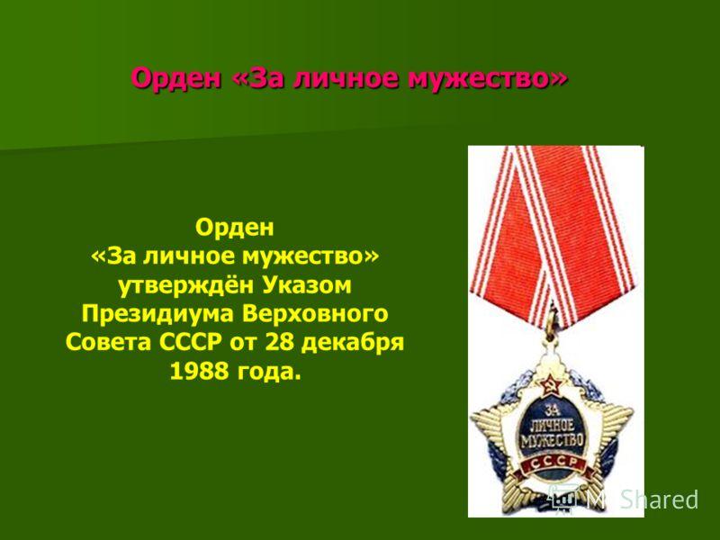Орден «За личное мужество» Орден «За личное мужество» Орден «За личное мужество» утверждён Указом Президиума Верховного Совета СССР от 28 декабря 1988 года.