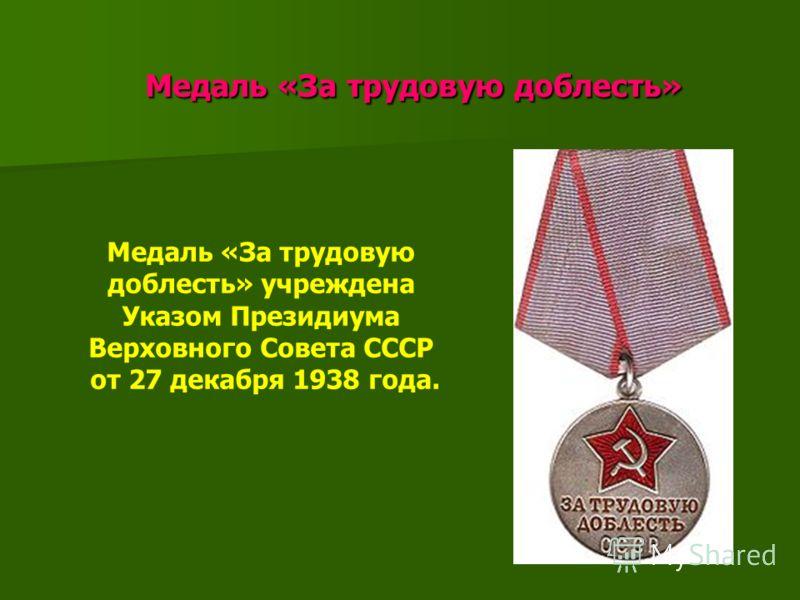 Медаль «За трудовую доблесть» Медаль «За трудовую доблесть» Медаль «За трудовую доблесть» учреждена Указом Президиума Верховного Совета СССР от 27 декабря 1938 года.
