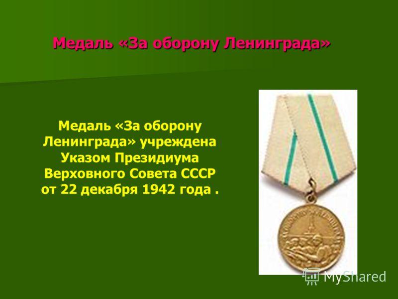 Медаль «За оборону Ленинграда» Медаль «За оборону Ленинграда» Медаль «За оборону Ленинграда» учреждена Указом Президиума Верховного Совета СССР от 22 декабря 1942 года.