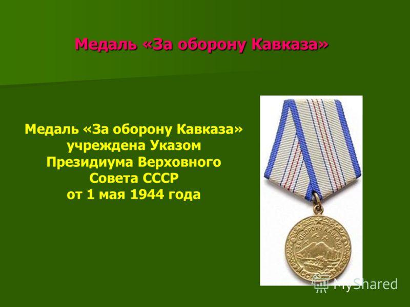 Медаль «За оборону Кавказа» Медаль «За оборону Кавказа» Медаль «За оборону Кавказа» учреждена Указом Президиума Верховного Совета СССР от 1 мая 1944 года