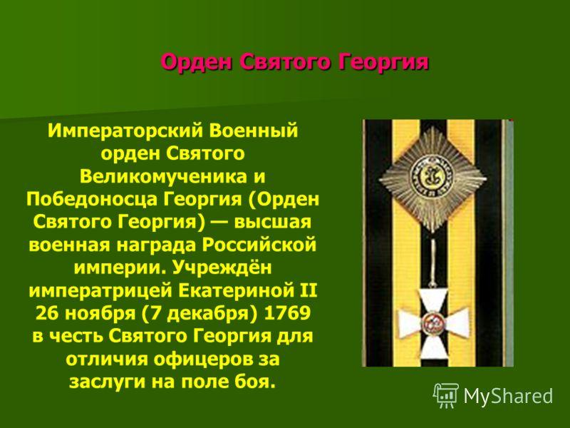 Орден Святого Георгия Орден Святого Георгия Императорский Военный орден Святого Великомученика и Победоносца Георгия (Орден Святого Георгия) высшая военная награда Российской империи. Учреждён императрицей Екатериной II 26 ноября (7 декабря) 1769 в ч