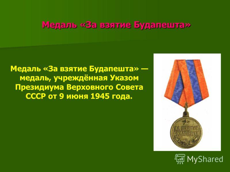Медаль «За взятие Будапешта» Медаль «За взятие Будапешта» Медаль «За взятие Будапешта» медаль, учреждённая Указом Президиума Верховного Совета СССР от 9 июня 1945 года.