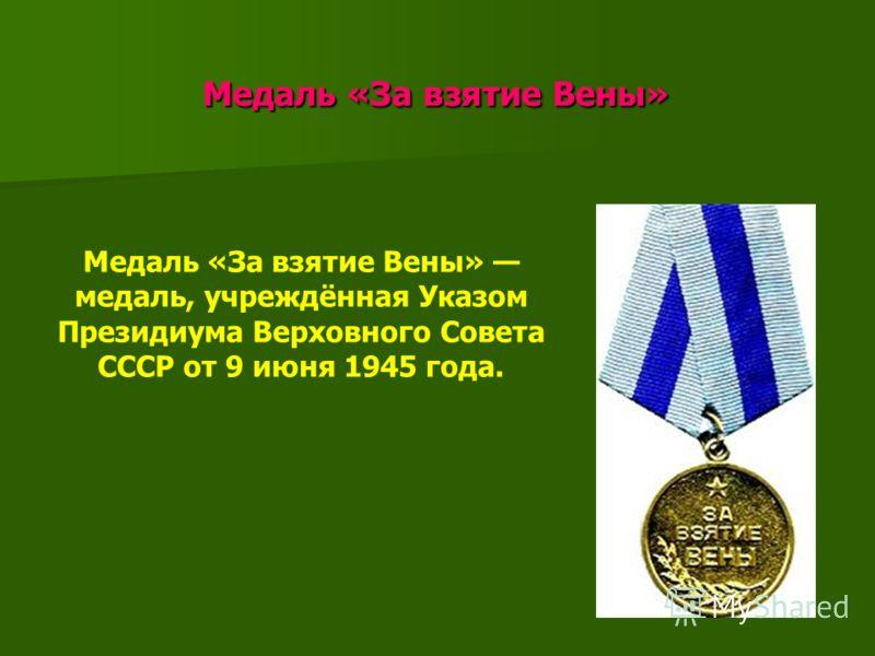 Медаль «За взятие Вены» Медаль «За взятие Вены» Медаль «За взятие Вены» медаль, учреждённая Указом Президиума Верховного Совета СССР от 9 июня 1945 года.