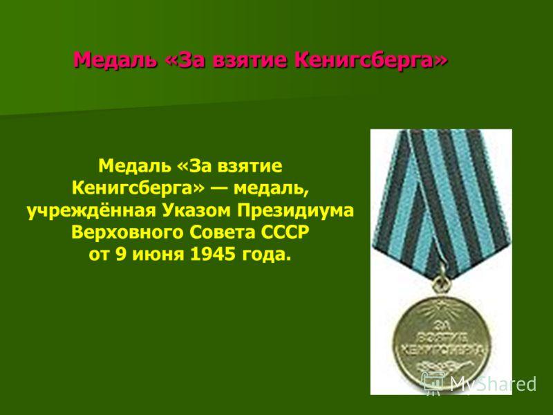 Медаль «За взятие Кенигсберга» Медаль «За взятие Кенигсберга» Медаль «За взятие Кенигсберга» медаль, учреждённая Указом Президиума Верховного Совета СССР от 9 июня 1945 года.