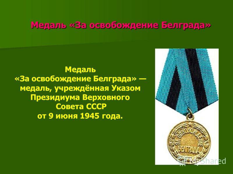 Медаль «За освобождение Белграда» Медаль «За освобождение Белграда» Медаль «За освобождение Белграда» медаль, учреждённая Указом Президиума Верховного Совета СССР от 9 июня 1945 года.