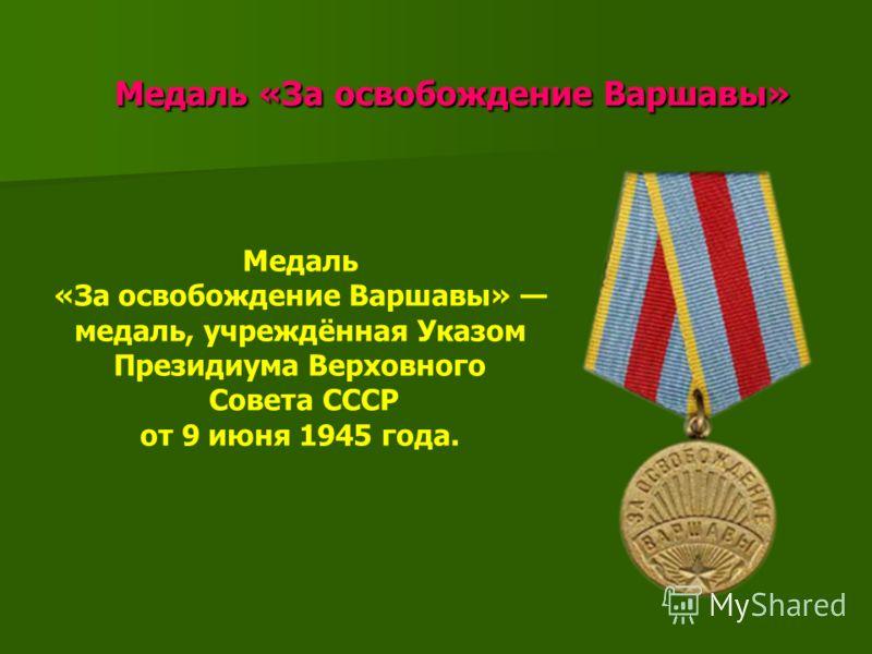 Медаль «За освобождение Варшавы» Медаль «За освобождение Варшавы» Медаль «За освобождение Варшавы» медаль, учреждённая Указом Президиума Верховного Совета СССР от 9 июня 1945 года.