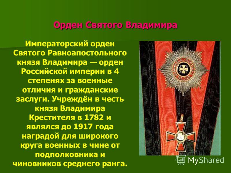 Орден Святого Владимира Орден Святого Владимира Императорский орден Святого Равноапостольного князя Владимира орден Российской империи в 4 степенях за военные отличия и гражданские заслуги. Учреждён в честь князя Владимира Крестителя в 1782 и являлся