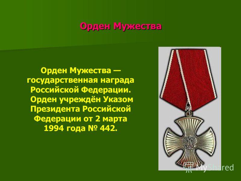 Орден Мужества Орден Мужества Орден Мужества государственная награда Российской Федерации. Орден учреждён Указом Президента Российской Федерации от 2 марта 1994 года 442.