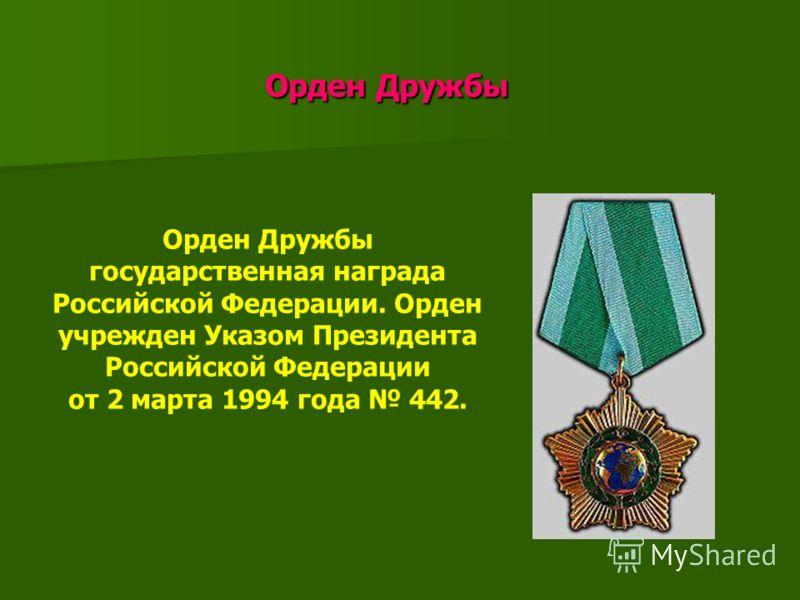 Орден Дружбы Орден Дружбы Орден Дружбы государственная награда Российской Федерации. Орден учрежден Указом Президента Российской Федерации от 2 марта 1994 года 442.