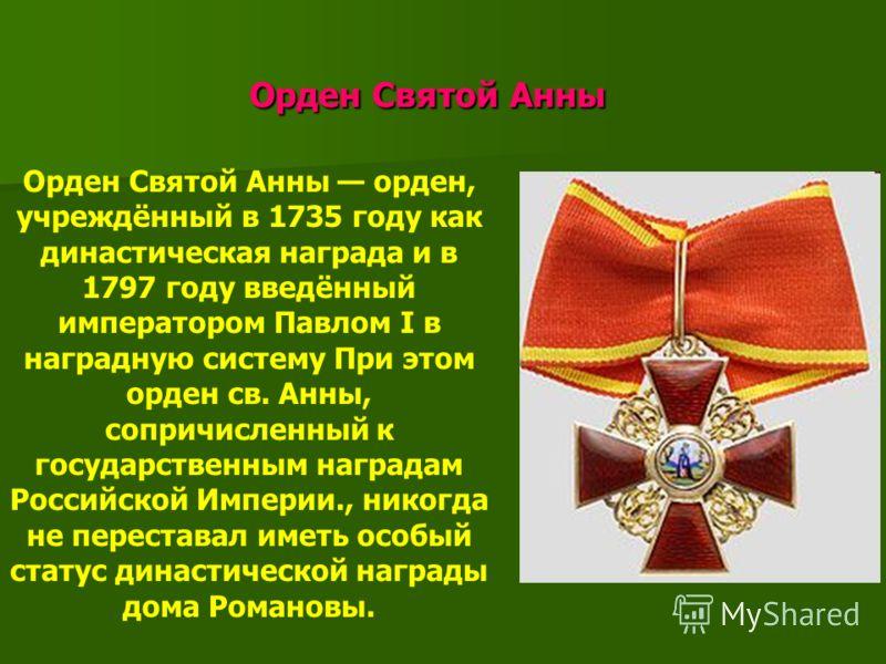 Орден Святой Анны Орден Святой Анны Орден Святой Анны орден, учреждённый в 1735 году как династическая награда и в 1797 году введённый императором Павлом I в наградную систему При этом орден св. Анны, сопричисленный к государственным наградам Российс