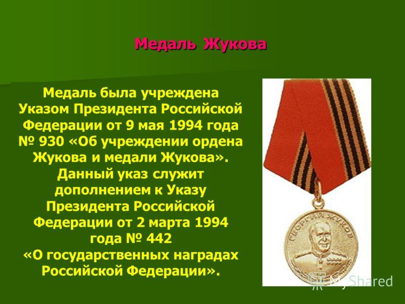 Медаль Жукова Медаль Жукова Медаль была учреждена Указом Президента Российской Федерации от 9 мая 1994 года 930 «Об учреждении ордена Жукова и медали Жукова». Данный указ служит дополнением к Указу Президента Российской Федерации от 2 марта 1994 года