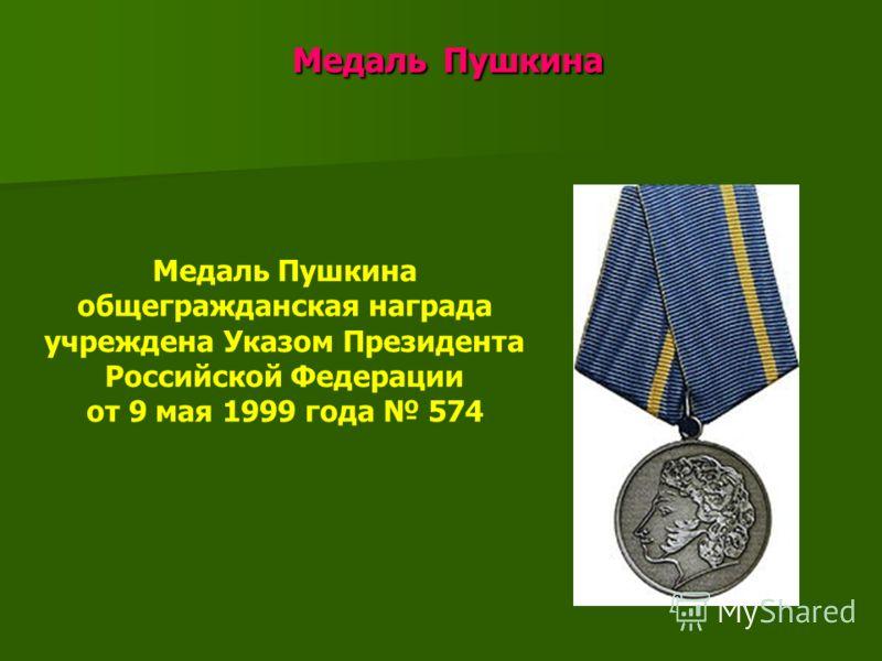 Медаль Пушкина Медаль Пушкина Медаль Пушкина общегражданская награда учреждена Указом Президента Российской Федерации от 9 мая 1999 года 574