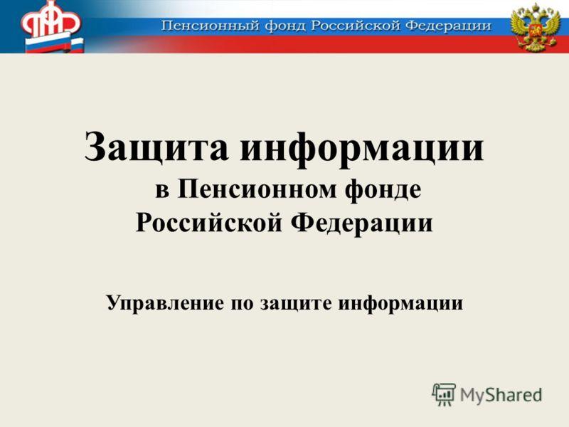 Защита информации в Пенсионном фонде Российской Федерации Управление по защите информации