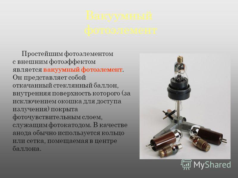 Вакуумный фотоэлемент Простейшим фотоэлементом с внешним фотоэффектом является вакуумный фотоэлемент. Он представляет собой откачанный стеклянный баллон, внутренняя поверхность которого (за исключением окошка для доступа излучения) покрыта фоточувств