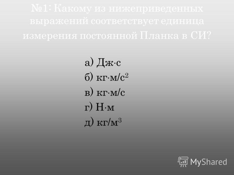 1: Какому из нижеприведенных выражений соответствует единица измерения постоянной Планка в СИ? а) Дж с б) кг м/c 2 в) кг м/c г) Н м д) кг/м 3
