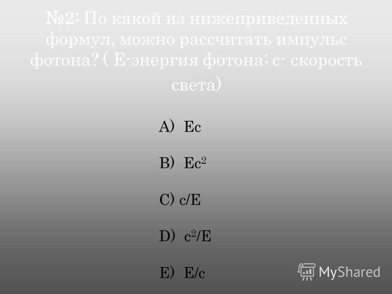 2: По какой из нижеприведенных формул, можно рассчитать импульс фотона? ( Е-энергия фотона; с- скорость света) А) Ес B) Ес 2 C) с/Е D) с 2 /Е E) Е/с