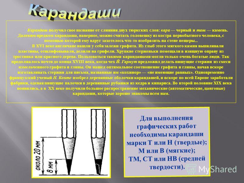 Для выполнения графических работ необходимы карандаши марки Т или Н (твердые); М или В (мягкие); ТМ, СТ или НВ (средней твердости). Карандаш получил свое название от слияния двух тюркских слов : кара черный и таш камень. Далеким предком карандаша, на