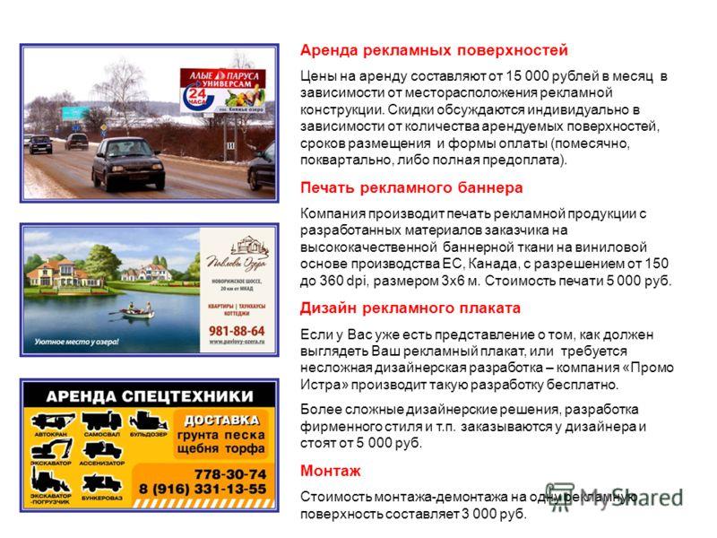 Аренда рекламных поверхностей Цены на аренду составляют от 15 000 рублей в месяц в зависимости от месторасположения рекламной конструкции. Скидки обсуждаются индивидуально в зависимости от количества арендуемых поверхностей, сроков размещения и формы