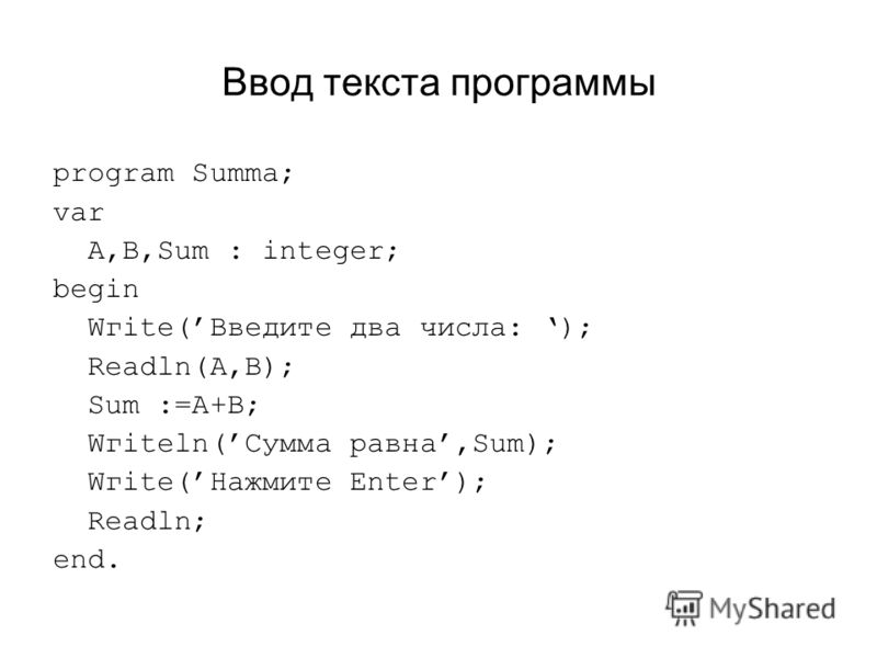 Ввод текста программы program Summa; var A,B,Sum : integer; begin Wгitе(Введите два числа: ); Readln(A,B); Sum :=А+В; Wгitеln(Сумма равна,Sum); Wгitе(Нажмите Enter); Readln; end.