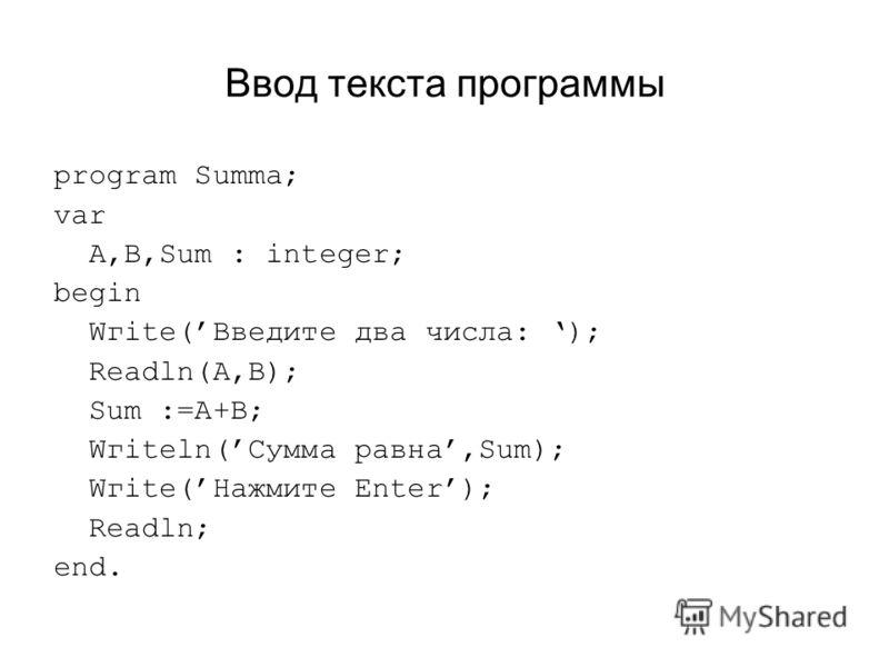 Ввод текста программы program Summa; var A,B,Sum : integer; begin Wгitе(Введите два числа: ); Readln(A,B); Sum :=А+В; Wгitеln(Сумма равна,Sum); Wгitе(Нажмите Enter); Readln; end.