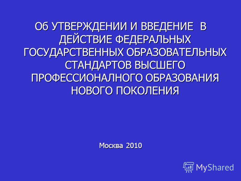 Об УТВЕРЖДЕНИИ И ВВЕДЕНИЕ В ДЕЙСТВИЕ ФЕДЕРАЛЬНЫХ ГОСУДАРСТВЕННЫХ ОБРАЗОВАТЕЛЬНЫХ СТАНДАРТОВ ВЫСШЕГО ПРОФЕССИОНАЛНОГО ОБРАЗОВАНИЯ НОВОГО ПОКОЛЕНИЯ Москва 2010
