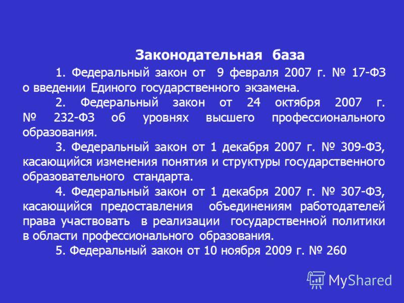 Законодательная база 1. Федеральный закон от 9 февраля 2007 г. 17-ФЗ о введении Единого государственного экзамена. 2. Федеральный закон от 24 октября 2007 г. 232-ФЗ об уровнях высшего профессионального образования. 3. Федеральный закон от 1 декабря 2