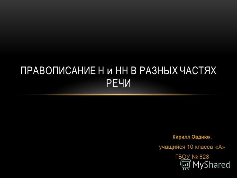 Кирилл Овдиюк, учащийся 10 класса «А» ГБОУ 828 ПРАВОПИСАНИЕ Н и НН В РАЗНЫХ ЧАСТЯХ РЕЧИ