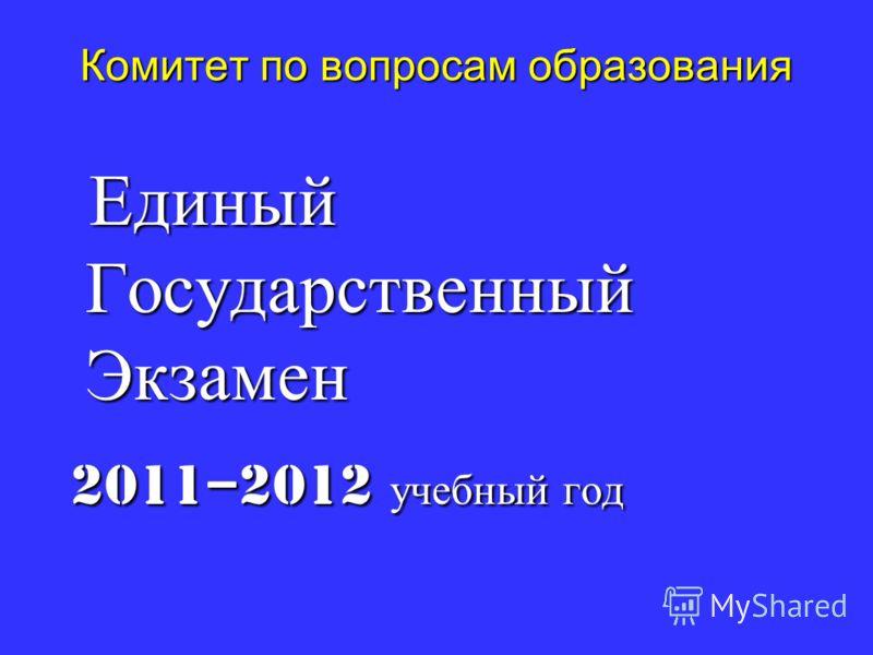 Комитет по вопросам образования Единый Государственный Экзамен Единый Государственный Экзамен 2011–2012 учебный год 2011–2012 учебный год