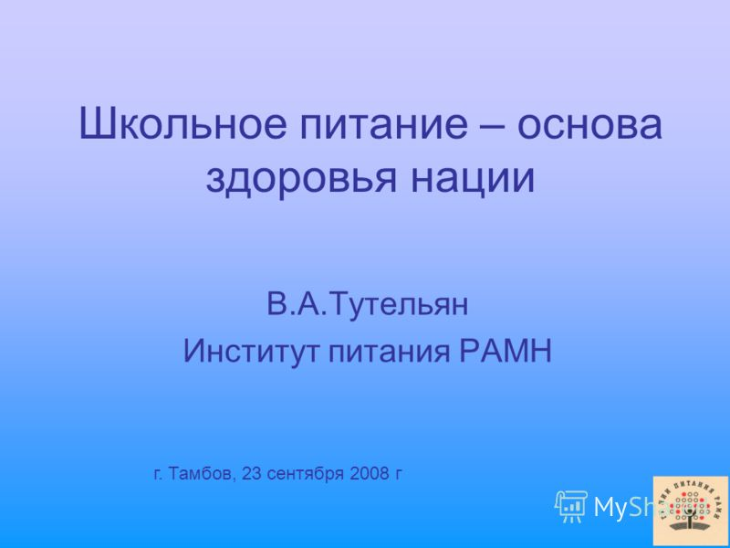 Школьное питание – основа здоровья нации В.А.Тутельян Институт питания РАМН г. Тамбов, 23 сентября 2008 г